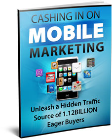 FREE Report - Cashing In On Mobile Marketing - Unleash a Hidden Traffic Source of 1.12 Billion Eager Buyers